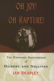 Oh Joy! Oh Rapture! - The Enduring Phenomenon of Gilbert and Sullivan ebook by Ian Bradley