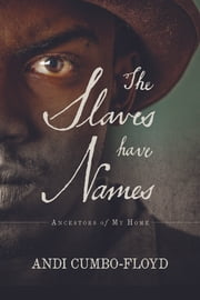 The Slaves Have Names - Ancestors of My Home ebook by Andi Cumbo-Floyd