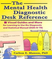 The Mental Health Diagnostic Desk Reference - Visual Guides and More for Learning to Use the Diagnostic and Statistical Manual (DSM-IV-TR), Second ebook by Carlton Munson