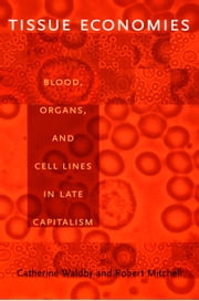 Tissue Economies - Blood, Organs, and Cell Lines in Late Capitalism ebook by Catherine Waldby, Robert Mitchell, Barbara Herrnstein Smith,...
