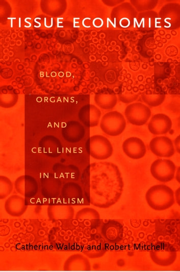 Tissue Economies - Blood, Organs, and Cell Lines in Late Capitalism ebook by Catherine Waldby,Robert Mitchell,Barbara Herrnstein Smith,E. Roy Weintraub