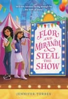 Flor and Miranda Steal the Show ebook by Jennifer Torres