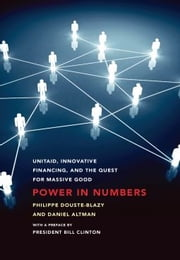 Power in Numbers - UNITAID, Innovative Financing, and the Quest for Massive Good ebook by Philippe Douste-Blazy,Daniel Altman
