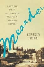 Meander - East to West, Indirectly, Along a Turkish River ebook by Jeremy Seal