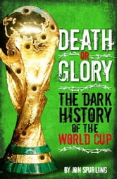 Death or Glory: The Dark History of the World Cup ebook by Jon Spurling