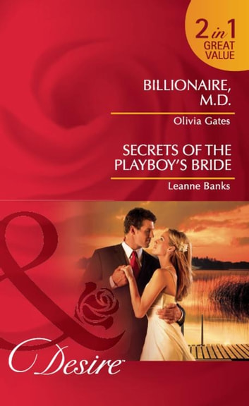 Billionaire, M.D. / Secrets of the Playboy's Bride: Billionaire, M.D. / Secrets of the Playboy's Bride (Mills & Boon Desire) ebook by Olivia Gates,Leanne Banks