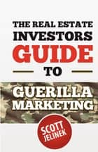 The Real Estate Investors Guide To Guerrilla Marketing ebook by Scott Jelinek