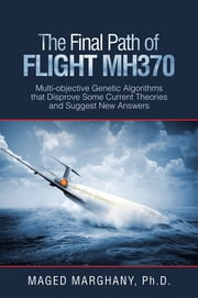 The Final Path of Flight Mh370 - Multi-Objective Genetic Algorithms That Disprove Some Current Theories and Suggest New Answers ebook by Maged Marghany Ph.D.