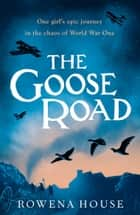 The Goose Road ebook by Rowena House
