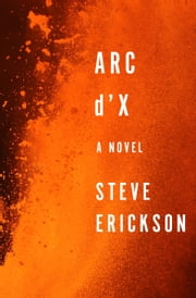 Arc d'X - A Novel ebook by Steve Erickson
