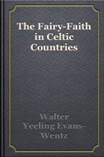 The Fairy-Faith in Celtic Countries ebook by W. Y. Evans Wentz