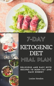 7-Day Ketogenic Diet Meal Plan - Delicious and Easy Keto Recipes To Burn Fat and Gain Energy ebook by Louise Hendon