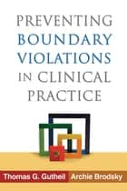 Preventing Boundary Violations in Clinical Practice ebook by Thomas G. Gutheil, MD,Archie Brodsky, BA