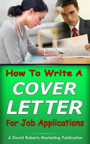 How to Write A Cover Letter For Job Applications ebook by David Roberts