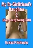 My Ex-Girlfriend's Daughter 2 (More Pretty Young Girls) ebook by Matt P McMurphy