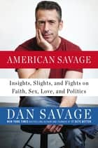American Savage - Insights, Slights, and Fights on Faith, Sex, Love, and Politics ebook by Dan Savage