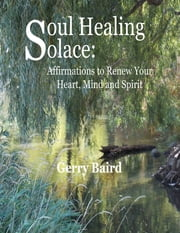 Soul Healing Solace: Affirmations to Renew Your Heart, Mind and Spirit ebook by Gerry Baird