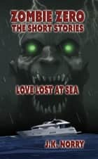 Love Lost at Sea - Zombie Zero: The Short Stories, #3 ebook by J.K. Norry