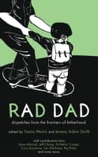 Rad Dad - Dispatches from the Frontiers of Fatherhood ebook by Tomas Moniz, Jeremy Adam Smith