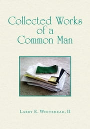Collected Works of a Common Man ebook by Larry E. Whitehead, II