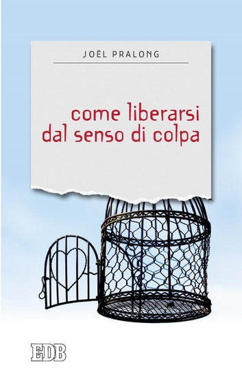 Come liberarsi dal senso di colpa eBook by Joël Pralong