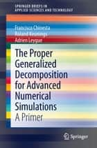 The Proper Generalized Decomposition for Advanced Numerical Simulations - A Primer ebook by Francisco Chinesta, Roland Keunings, Adrien Leygue