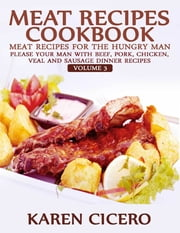 Meat Recipes Cookbook: Meat Recipes for the Hungry Man: Please Your Man With Beef, Pork, Chicken, Veal, and Sausage Recipes ebook by Karen Cicero