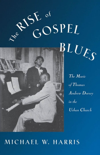 The Rise of Gospel Blues - The Music of Thomas Andrew Dorsey in the Urban Church ebook by Michael W. Harris