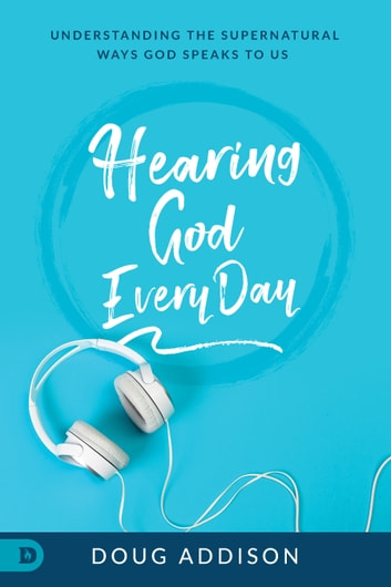 Hearing God Every Day - Understanding the Supernatural Ways God Speaks to Us ebook by Doug Addison