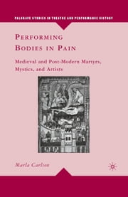 Performing Bodies in Pain - Medieval and Post-Modern Martyrs, Mystics, and Artists ebook by M. Carlson