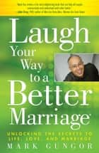 Laugh Your Way to a Better Marriage - Unlocking the Secrets to Life, Love and Marriage ebook by Mark Gungor