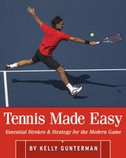 Tennis Made Easy: Essential Strokes & Strategies for the Modern Game ebook by Kelly Gunterman