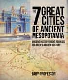 The 7 Great Cities of Ancient Mesopotamia - Ancient History Books for Kids | Children's Ancient History ebook by Baby Professor