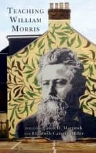 Teaching William Morris ebook by Jason D. Martinek, Elizabeth Carolyn Miller, Susan David Bernstein,...