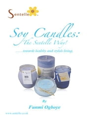 Soy Candles: the Sentelle Way! - towards healthy and stylish living. ebook by Funmi Ogboye