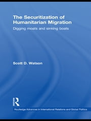 The Securitization of Humanitarian Migration - Digging moats and sinking boats ebook by Scott D. Watson