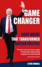 GAME CHANGER Eight Weeks That Transformed British Politics - Inside Corbyn's Election Machine ebook by Steve Howell