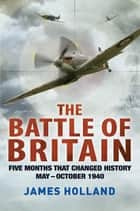 The Battle of Britain - Five Months That Changed History; May-October 1940 ebook by James Holland