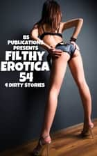 Filthy Erotica 54: 4 Dirty Stories ebook by BS Publications