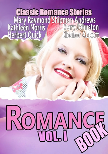 THE ROMANCE BOOK VOL. I - 12 CLASSIC ROMANCE STORIES ebook by MARY JOHNSTON,KATHLEEN NORRIS,MARY RAYMOND SHIPMAN ANDREWS,HERBERT QUICK,ELEANOR HALLOWELL ABBOTT