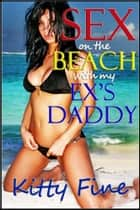 Sex on the Beach with my Ex's Daddy (A Sexy Outdoor Sex / Beach Sex Erotica Short Story) ebook by Kitty Fine