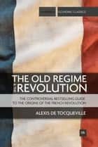 The Old Regime and the Revolution - The controversial bestselling guide to the origins of the French Revolution ebook by Alexis de Tocqueville