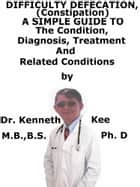 Difficult Defecation (Constipation), A Simple Guide To The Condition, Diagnosis, Treatment And Related Conditions ebook by Kenneth Kee