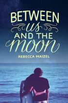 Between Us and the Moon ebook by Rebecca Maizel