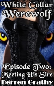 White Collar Werewolf | Episode Two: Meeting His Sire ebook by Derren Grathy