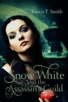Snow White and the Assassin's Guild ebook by Karen T. Smith