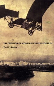 The Question of Women in Chinese Feminism ebook by Tani E. Barlow,Inderpal Grewal,Caren Kaplan,Robyn Wiegman