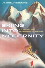 Skiing into Modernity - A Cultural and Environmental History ebook by Andrew Denning