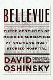Bellevue - Three Centuries of Medicine and Mayhem at America's Most Storied Hospital ebook by David Oshinsky
