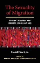 The Sexuality of Migration - Border Crossings and Mexican Immigrant Men ebook by Lionel Cantu, Nancy A. Naples, Salvador Vidal-Ortiz